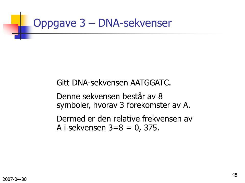 2007-04-30 45 Oppgave 3 – DNA-sekvenser Gitt DNA-sekvensen AATGGATC.