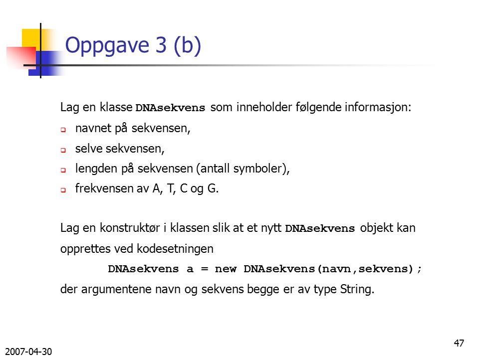 2007-04-30 47 Oppgave 3 (b) Lag en klasse DNAsekvens som inneholder følgende informasjon:  navnet på sekvensen,  selve sekvensen,  lengden på sekvensen (antall symboler),  frekvensen av A, T, C og G.