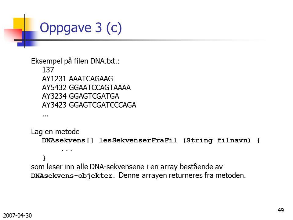 2007-04-30 49 Oppgave 3 (c) Eksempel på filen DNA.txt.: 137 AY1231 AAATCAGAAG AY5432 GGAATCCAGTAAAA AY3234 GGAGTCGATGA AY3423 GGAGTCGATCCCAGA...