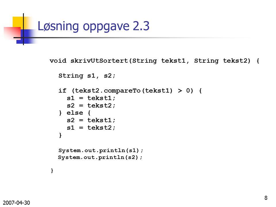 2007-04-30 8 Løsning oppgave 2.3 void skrivUtSortert(String tekst1, String tekst2) { String s1, s2; if (tekst2.compareTo(tekst1) > 0) { s1 = tekst1; s2 = tekst2; } else { s2 = tekst1; s1 = tekst2; } System.out.println(s1); System.out.println(s2); }