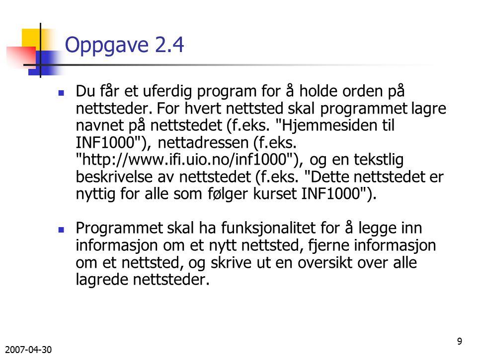 2007-04-30 10 Oppgave 2.4 Gitt følgende program: import easyIO.*; import java.util.*; class NettstedProg { public static void main (String[] arg) { NettstedOversikt no = new NettstedOversikt(); no.ordreløkke(); } } class NettstedOversikt { In tastatur = new In(); HashMap nettsteder = new HashMap(); int lesOrdre () { int k = 0; while (k 4) { System.out.println( 1: Legg inn nytt nettsted ); System.out.println( 2: Fjern nettsted ); System.out.println( 3: Lag oversikt over nettsteder ); System.out.println( 4: Avslutt ); k = tastatur.inInt(); } return k; }
