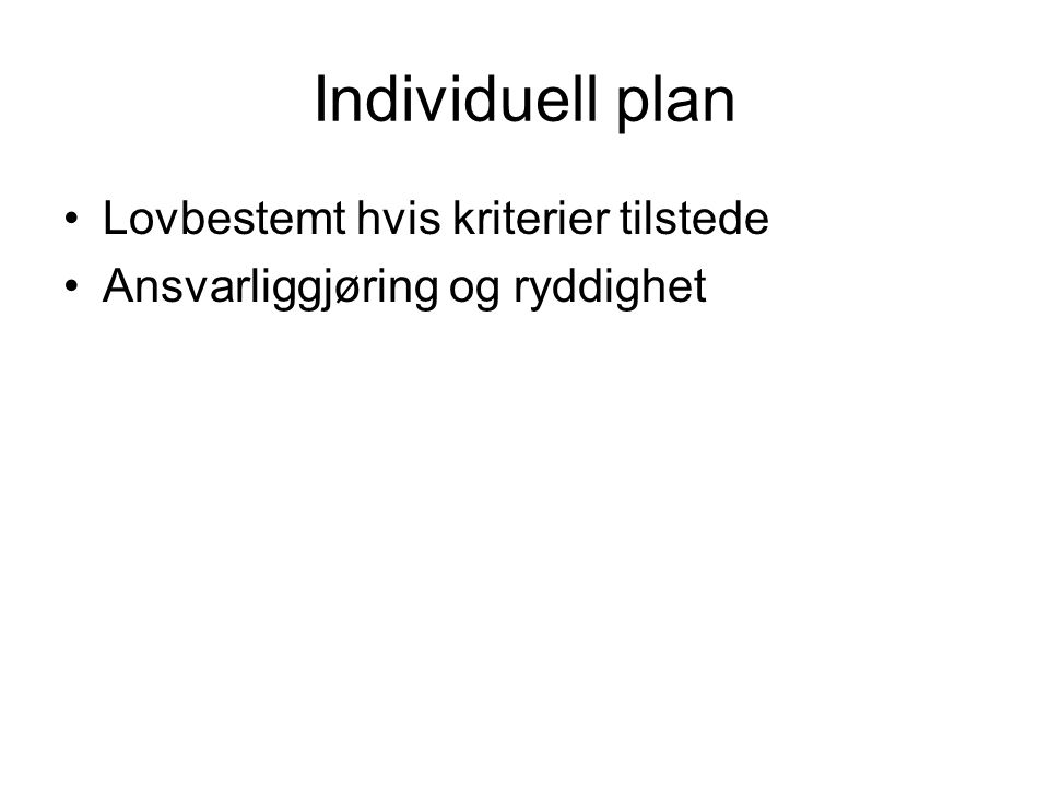 Individuell plan Lovbestemt hvis kriterier tilstede Ansvarliggjøring og ryddighet