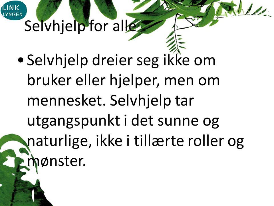 Selvhjelp for alle Selvhjelp dreier seg ikke om bruker eller hjelper, men om mennesket.