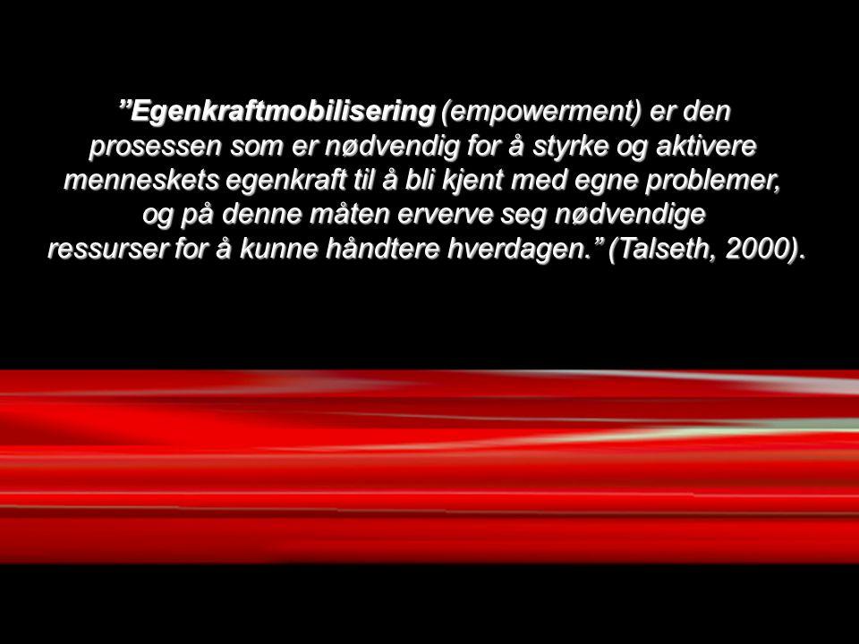 Egenkraftmobilisering (empowerment) er den prosessen som er nødvendig for å styrke og aktivere menneskets egenkraft til å bli kjent med egne problemer, og på denne måten erverve seg nødvendige ressurser for å kunne håndtere hverdagen. (Talseth, 2000).