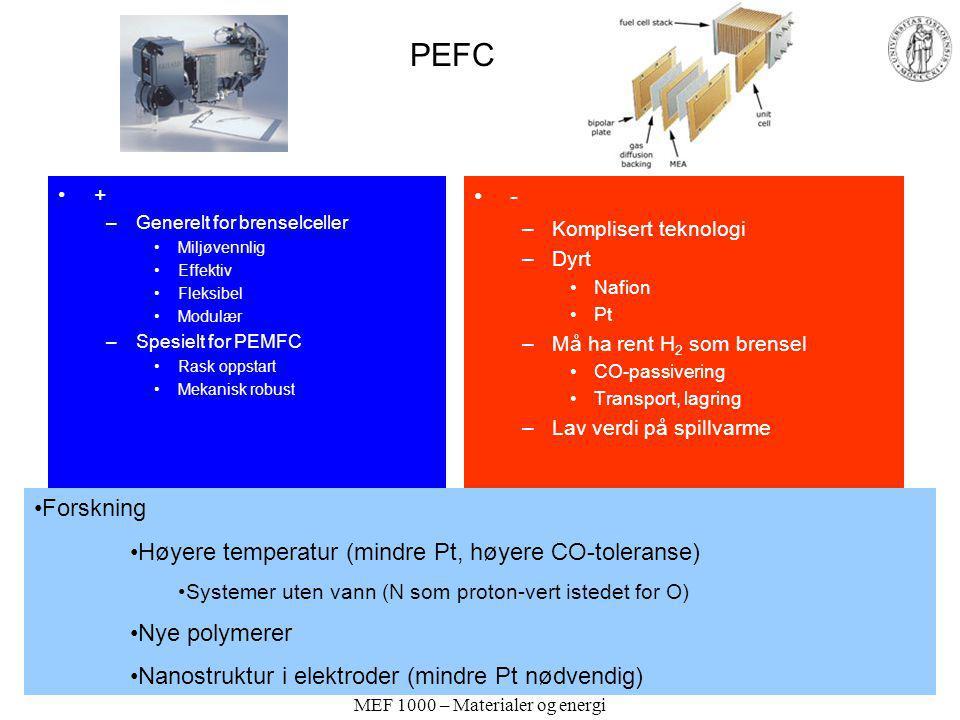 PEFC + –Generelt for brenselceller Miljøvennlig Effektiv Fleksibel Modulær –Spesielt for PEMFC Rask oppstart Mekanisk robust - –Komplisert teknologi –Dyrt Nafion Pt –Må ha rent H 2 som brensel CO-passivering Transport, lagring –Lav verdi på spillvarme Forskning Høyere temperatur (mindre Pt, høyere CO-toleranse) Systemer uten vann (N som proton-vert istedet for O) Nye polymerer Nanostruktur i elektroder (mindre Pt nødvendig)