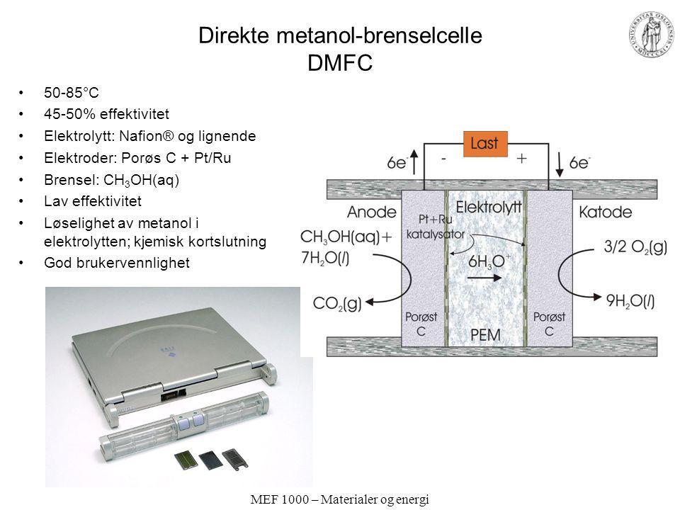 MEF 1000 – Materialer og energi Direkte metanol-brenselcelle DMFC 50-85°C 45-50% effektivitet Elektrolytt: Nafion® og lignende Elektroder: Porøs C + P