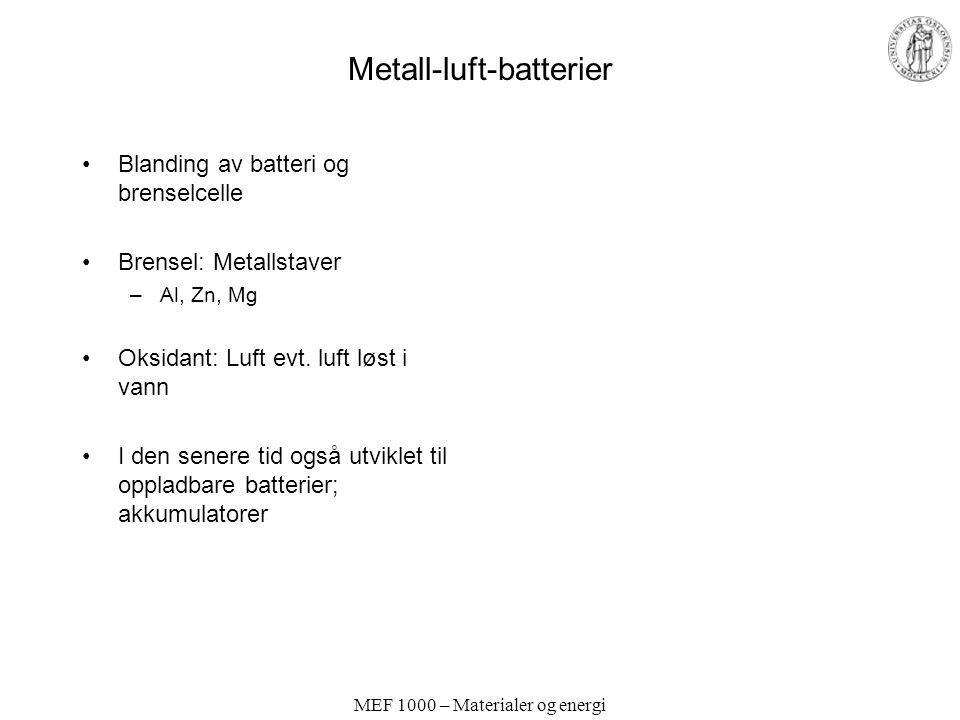 MEF 1000 – Materialer og energi Metall-luft-batterier Blanding av batteri og brenselcelle Brensel: Metallstaver –Al, Zn, Mg Oksidant: Luft evt. luft l