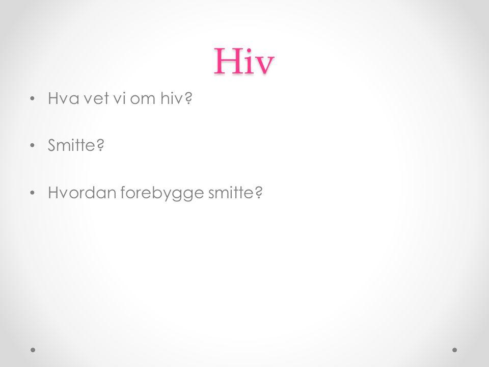 Hiv Hva vet vi om hiv? Smitte? Hvordan forebygge smitte?