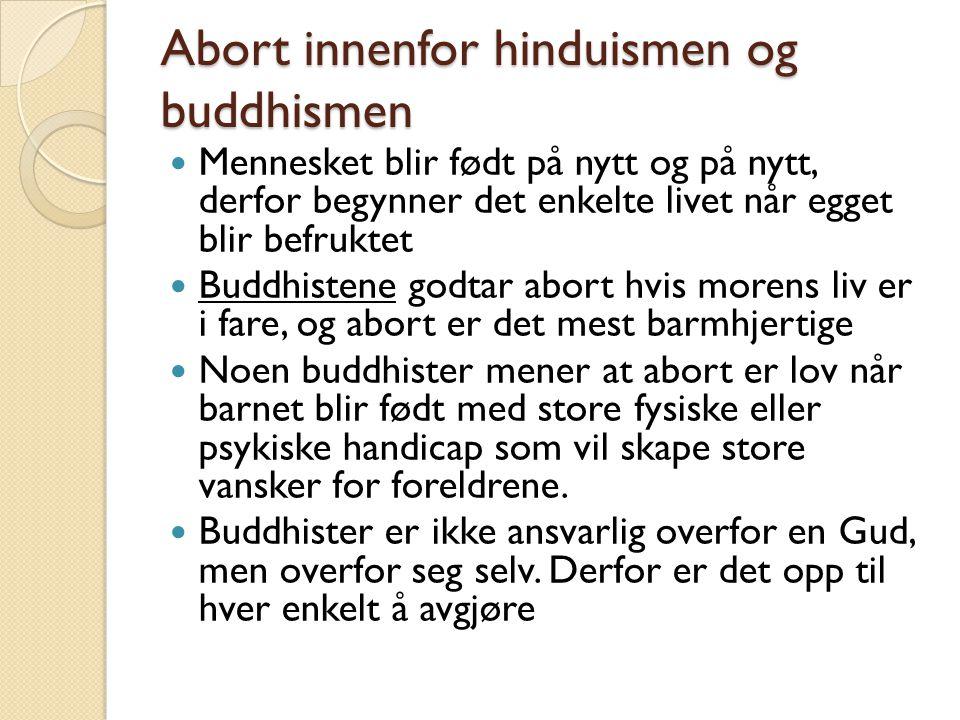 Abort innenfor hinduismen og buddhismen Mennesket blir født på nytt og på nytt, derfor begynner det enkelte livet når egget blir befruktet Buddhistene