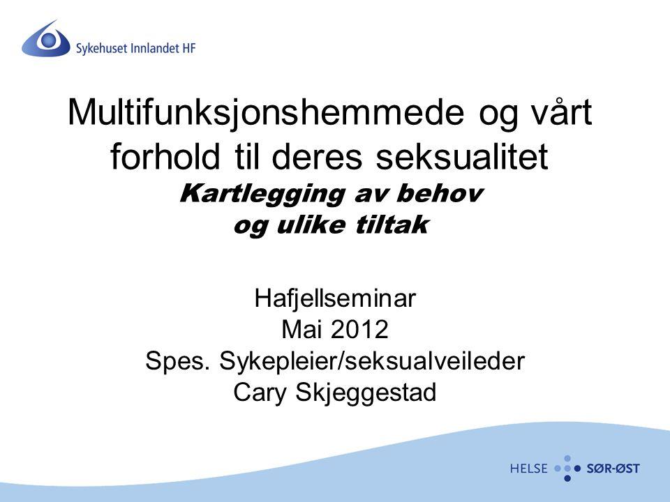 Multifunksjonshemmede og vårt forhold til deres seksualitet Kartlegging av behov og ulike tiltak Hafjellseminar Mai 2012 Spes. Sykepleier/seksualveile