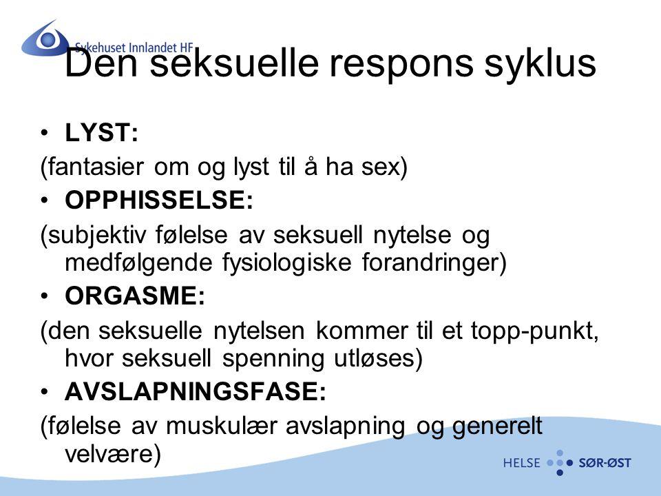 Den seksuelle respons syklus LYST: (fantasier om og lyst til å ha sex) OPPHISSELSE: (subjektiv følelse av seksuell nytelse og medfølgende fysiologiske