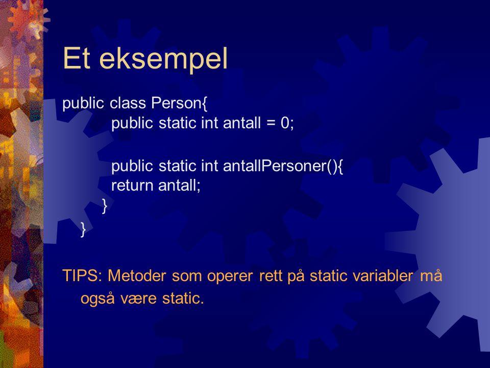Et eksempel public class Person{ public static int antall = 0; public static int antallPersoner(){ return antall; } } TIPS: Metoder som operer rett på static variabler må også være static.