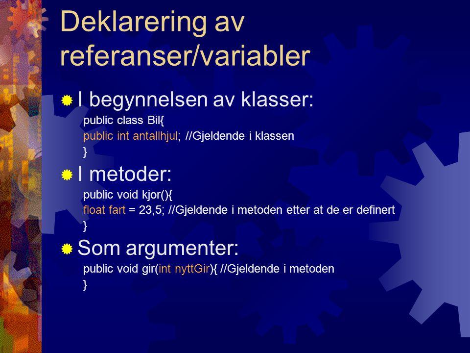 Deklarering av referanser/variabler  I begynnelsen av klasser: public class Bil{ public int antallhjul; //Gjeldende i klassen }  I metoder: public void kjor(){ float fart = 23,5; //Gjeldende i metoden etter at de er definert }  Som argumenter: public void gir(int nyttGir){ //Gjeldende i metoden }