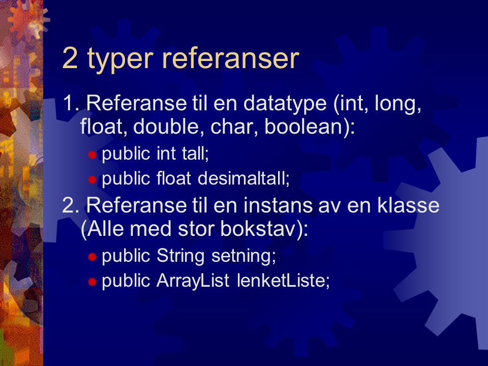 2 typer referanser 1. Referanse til en datatype (int, long, float, double, char, boolean):  public int tall;  public float desimaltall; 2. Referanse