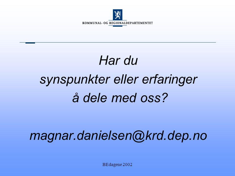 BEdagene 2002 Har du synspunkter eller erfaringer å dele med oss? magnar.danielsen@krd.dep.no