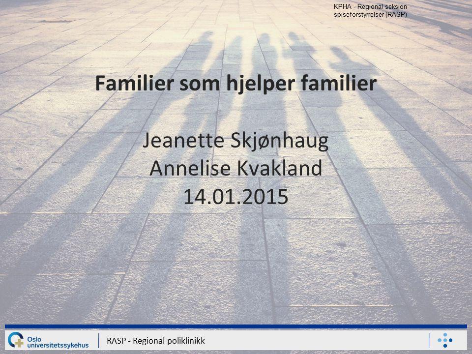 RASP - Regional poliklinikk KPHA - Regional seksjon spiseforstyrrelser (RASP) Familier som hjelper familier Jeanette Skjønhaug Annelise Kvakland 14.01