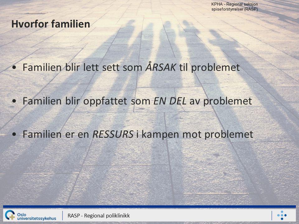 KPHA - Regional seksjon spiseforstyrrelser (RASP) RASP - Regional poliklinikk Hvorfor familien Familien blir lett sett som ÅRSAK til problemet Familie