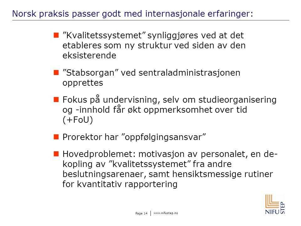 www.nifustep.no Page 14 Norsk praksis passer godt med internasjonale erfaringer: Kvalitetssystemet synliggjøres ved at det etableres som ny struktur ved siden av den eksisterende Stabsorgan ved sentraladministrasjonen opprettes Fokus på undervisning, selv om studieorganisering og -innhold får økt oppmerksomhet over tid (+FoU) Prorektor har oppfølgingsansvar Hovedproblemet: motivasjon av personalet, en de- kopling av kvalitetssystemet fra andre beslutningsarenaer, samt hensiktsmessige rutiner for kvantitativ rapportering