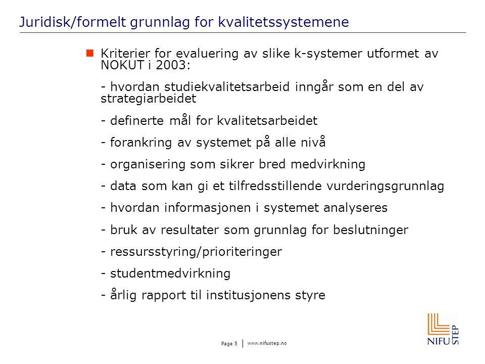 www.nifustep.no Page 5 Juridisk/formelt grunnlag for kvalitetssystemene Kriterier for evaluering av slike k-systemer utformet av NOKUT i 2003: - hvordan studiekvalitetsarbeid inngår som en del av strategiarbeidet - definerte mål for kvalitetsarbeidet - forankring av systemet på alle nivå - organisering som sikrer bred medvirkning - data som kan gi et tilfredsstillende vurderingsgrunnlag - hvordan informasjonen i systemet analyseres - bruk av resultater som grunnlag for beslutninger - ressursstyring/prioriteringer - studentmedvirkning - årlig rapport til institusjonens styre