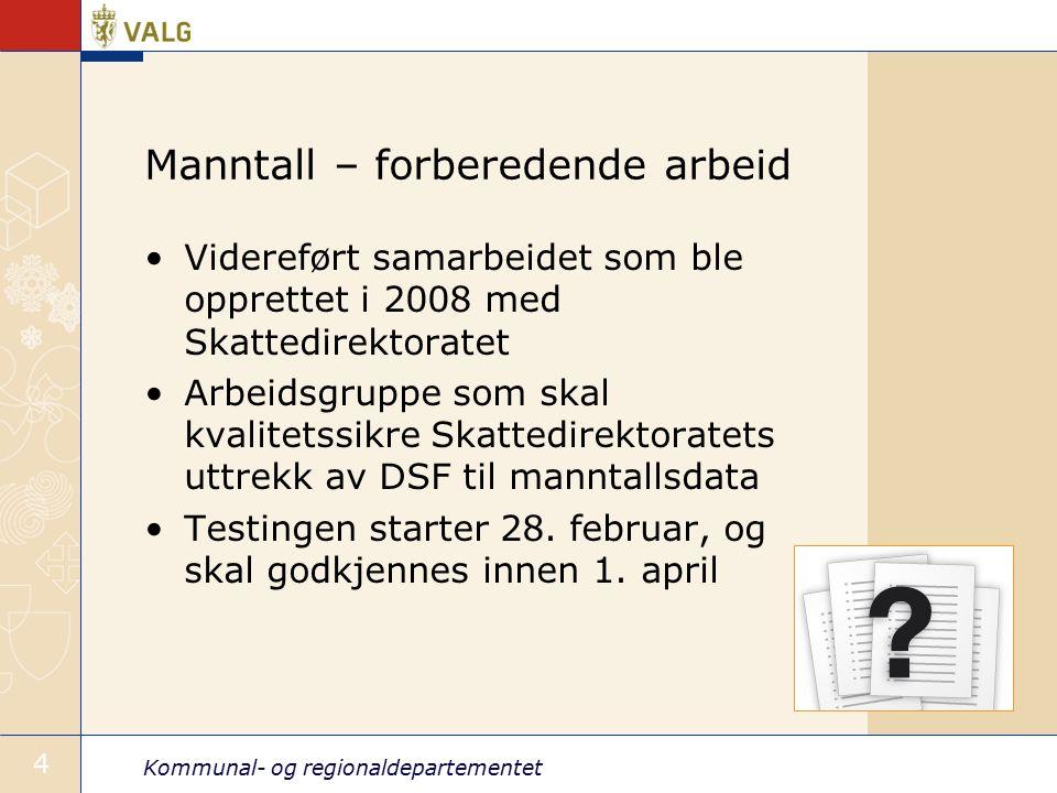 Kommunal- og regionaldepartementet 4 Manntall – forberedende arbeid Videreført samarbeidet som ble opprettet i 2008 med Skattedirektoratet Arbeidsgruppe som skal kvalitetssikre Skattedirektoratets uttrekk av DSF til manntallsdata Testingen starter 28.