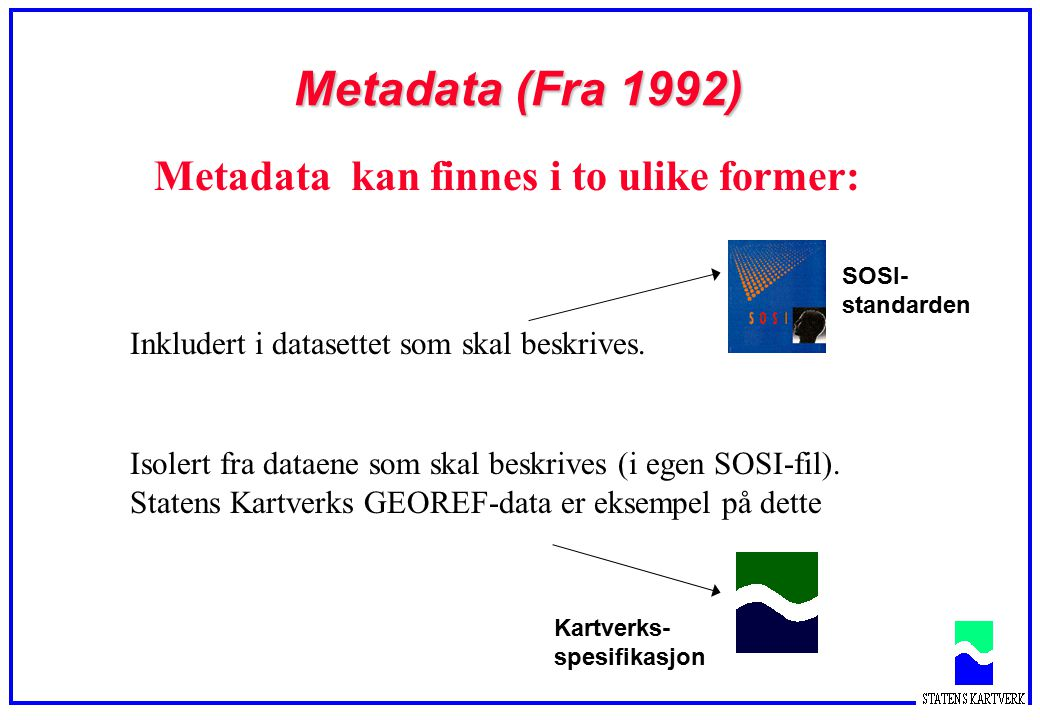 Metadata (Fra 1992) Metadata kan finnes i to ulike former: Inkludert i datasettet som skal beskrives. Isolert fra dataene som skal beskrives (i egen S