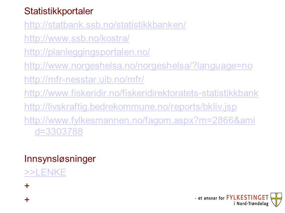 Statistikkportaler http://statbank.ssb.no/statistikkbanken/ http://www.ssb.no/kostra/ http://planleggingsportalen.no/ http://www.norgeshelsa.no/norgeshelsa/?language=no http://mfr-nesstar.uib.no/mfr/ http://www.fiskeridir.no/fiskeridirektoratets-statistikkbank http://livskraftig.bedrekommune.no/reports/bkliv.jsp http://www.fylkesmannen.no/fagom.aspx?m=2866&ami d=3303788 Innsynsløsninger >>LENKE +