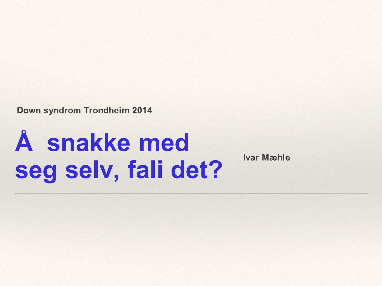 Down syndrom Trondheim 2014 Å snakke med seg selv, fali det? Ivar Mæhle