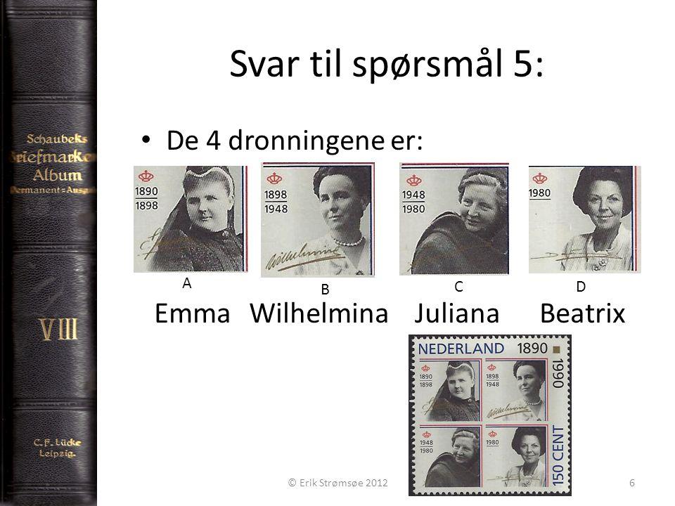 Svar til spørsmål 5: 6 De 4 dronningene er: Emma Wilhelmina Juliana Beatrix © Erik Strømsøe 2012 A B CD