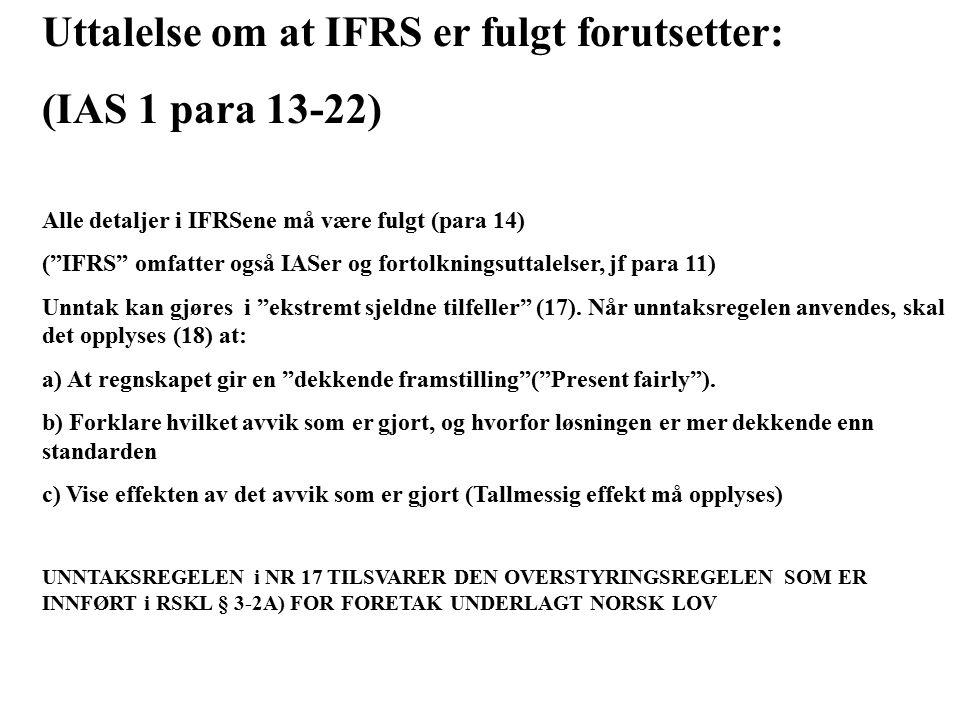 Uttalelse om at IFRS er fulgt forutsetter: (IAS 1 para 13-22) Alle detaljer i IFRSene må være fulgt (para 14) ( IFRS omfatter også IASer og fortolkningsuttalelser, jf para 11) Unntak kan gjøres i ekstremt sjeldne tilfeller (17).
