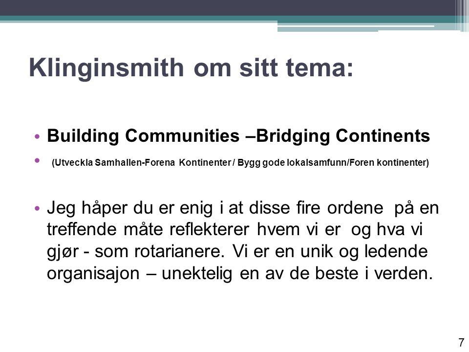 Klinginsmith om sitt tema: Building Communities –Bridging Continents (Utveckla Samhallen-Forena Kontinenter / Bygg gode lokalsamfunn/Foren kontinenter) Jeg håper du er enig i at disse fire ordene på en treffende måte reflekterer hvem vi er og hva vi gjør - som rotarianere.