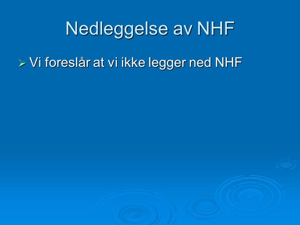 Nedleggelse av NHF  Vi foreslår at vi ikke legger ned NHF