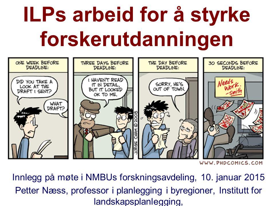 ILPs arbeid for å styrke forskerutdanningen Innlegg på møte i NMBUs forskningsavdeling, 10. januar 2015 Petter Næss, professor i planlegging i byregio