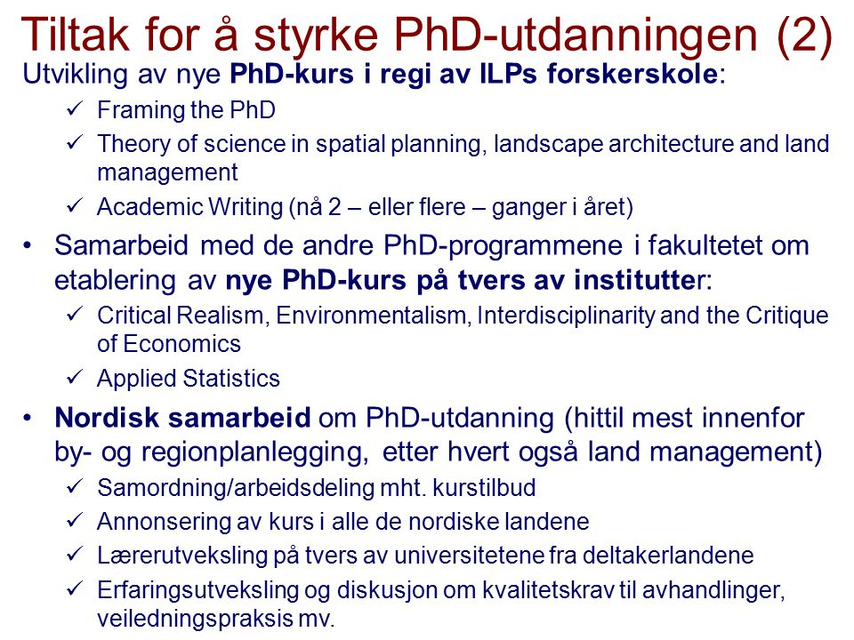 Tiltak for å styrke PhD-utdanningen (2) Utvikling av nye PhD-kurs i regi av ILPs forskerskole: Framing the PhD Theory of science in spatial planning, landscape architecture and land management Academic Writing (nå 2 – eller flere – ganger i året) Samarbeid med de andre PhD-programmene i fakultetet om etablering av nye PhD-kurs på tvers av institutter: Critical Realism, Environmentalism, Interdisciplinarity and the Critique of Economics Applied Statistics Nordisk samarbeid om PhD-utdanning (hittil mest innenfor by- og regionplanlegging, etter hvert også land management) Samordning/arbeidsdeling mht.