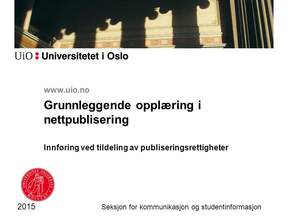 www.uio.no Grunnleggende opplæring i nettpublisering Innføring ved tildeling av publiseringsrettigheter 2015 Seksjon for kommunikasjon og studentinformasjon