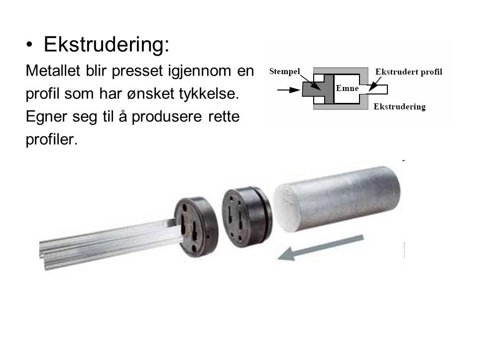 Ekstrudering: Metallet blir presset igjennom en profil som har ønsket tykkelse. Egner seg til å produsere rette profiler.