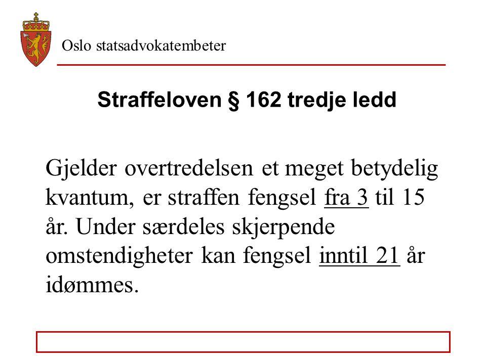 Oslo statsadvokatembeter Straffeloven § 162 tredje ledd Gjelder overtredelsen et meget betydelig kvantum, er straffen fengsel fra 3 til 15 år.
