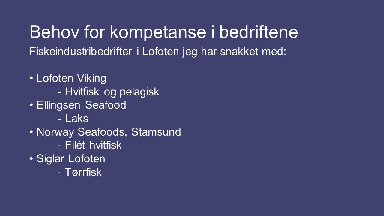 Behov for kompetanse i bedriftene Fiskeindustribedrifter i Lofoten jeg har snakket med: Lofoten Viking - Hvitfisk og pelagisk Ellingsen Seafood - Laks Norway Seafoods, Stamsund - Filét hvitfisk Siglar Lofoten - Tørrfisk