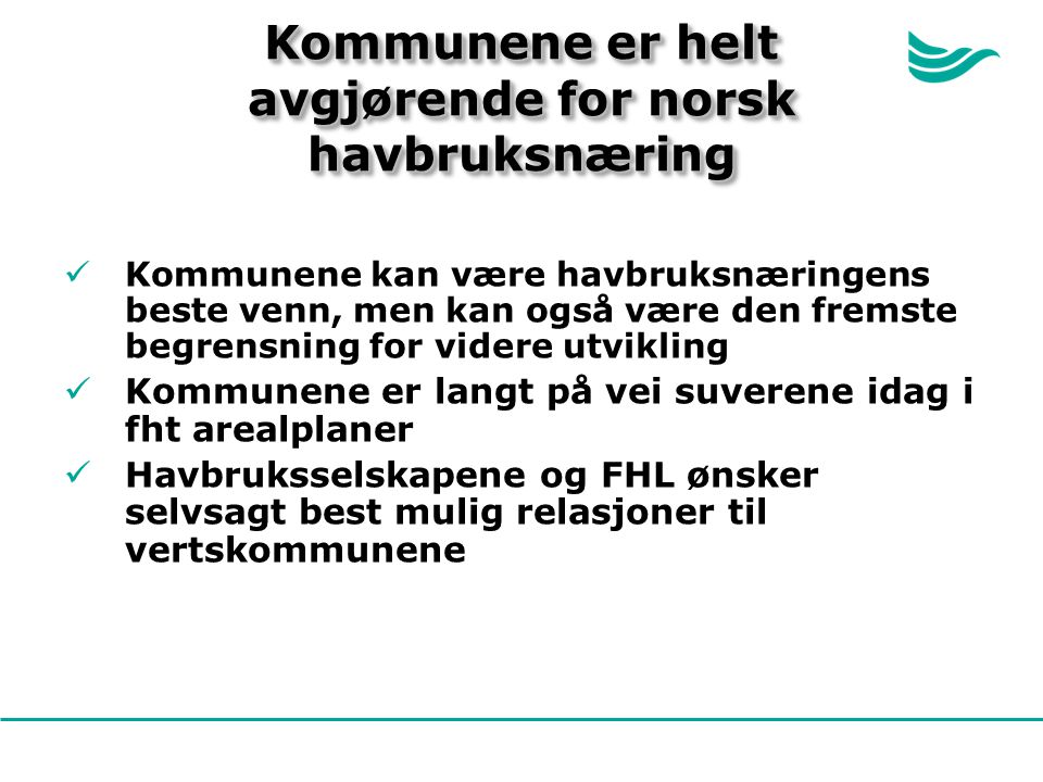 Kommunene er helt avgjørende for norsk havbruksnæring Kommunene kan være havbruksnæringens beste venn, men kan også være den fremste begrensning for videre utvikling Kommunene er langt på vei suverene idag i fht arealplaner Havbruksselskapene og FHL ønsker selvsagt best mulig relasjoner til vertskommunene