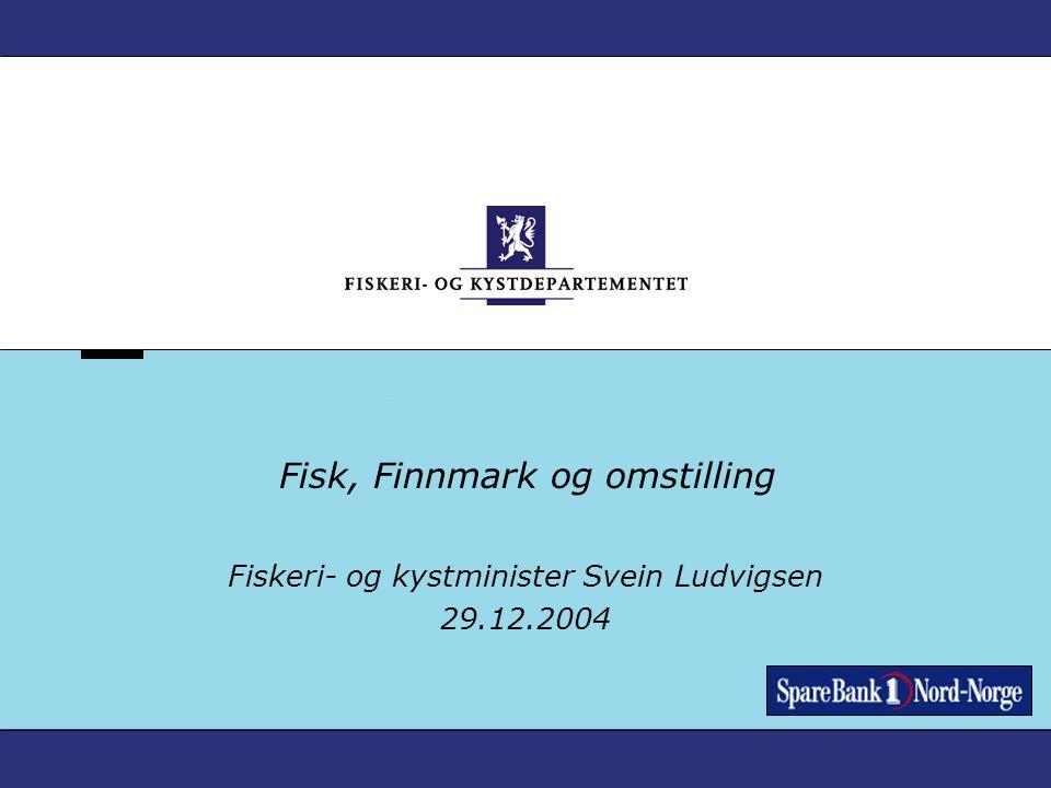 Fisk, Finnmark og omstilling Fiskeri- og kystminister Svein Ludvigsen 29.12.2004