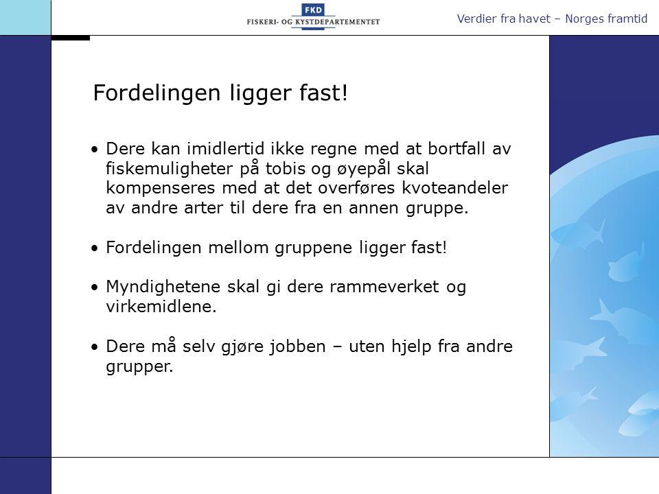Verdier fra havet – Norges framtid Dere kan imidlertid ikke regne med at bortfall av fiskemuligheter på tobis og øyepål skal kompenseres med at det overføres kvoteandeler av andre arter til dere fra en annen gruppe.