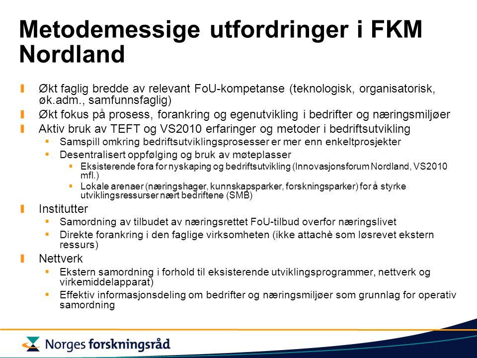 Metodemessige utfordringer i FKM Nordland Økt faglig bredde av relevant FoU-kompetanse (teknologisk, organisatorisk, øk.adm., samfunnsfaglig) Økt fokus på prosess, forankring og egenutvikling i bedrifter og næringsmiljøer Aktiv bruk av TEFT og VS2010 erfaringer og metoder i bedriftsutvikling  Samspill omkring bedriftsutviklingsprosesser er mer enn enkeltprosjekter  Desentralisert oppfølging og bruk av møteplasser  Eksisterende fora for nyskaping og bedriftsutvikling (Innovasjonsforum Nordland, VS2010 mfl.)  Lokale arenaer (næringshager, kunnskapsparker, forskningsparker) for å styrke utviklingsressurser nært bedriftene (SMB) Institutter  Samordning av tilbudet av næringsrettet FoU-tilbud overfor næringslivet  Direkte forankring i den faglige virksomheten (ikke attachè som løsrevet ekstern ressurs) Nettverk  Ekstern samordning i forhold til eksisterende utviklingsprogrammer, nettverk og virkemiddelapparat)  Effektiv informasjonsdeling om bedrifter og næringsmiljøer som grunnlag for operativ samordning