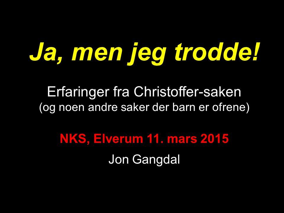Ja, men jeg trodde! Erfaringer fra Christoffer-saken (og noen andre saker der barn er ofrene) NKS, Elverum 11. mars 2015 Jon Gangdal