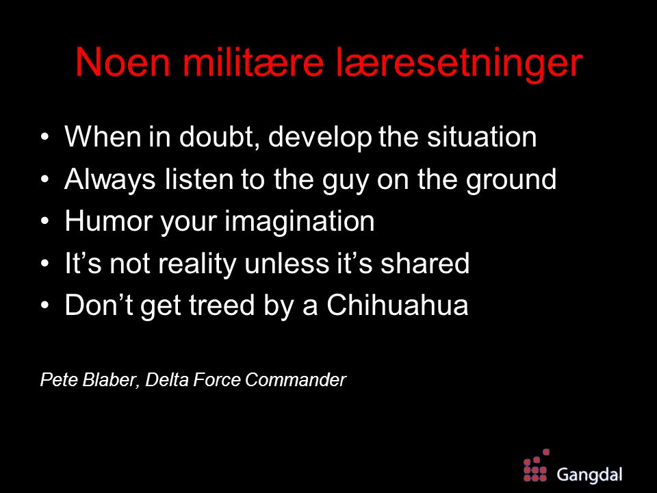 Noen militære læresetninger When in doubt, develop the situation Always listen to the guy on the ground Humor your imagination It's not reality unless it's shared Don't get treed by a Chihuahua Pete Blaber, Delta Force Commander