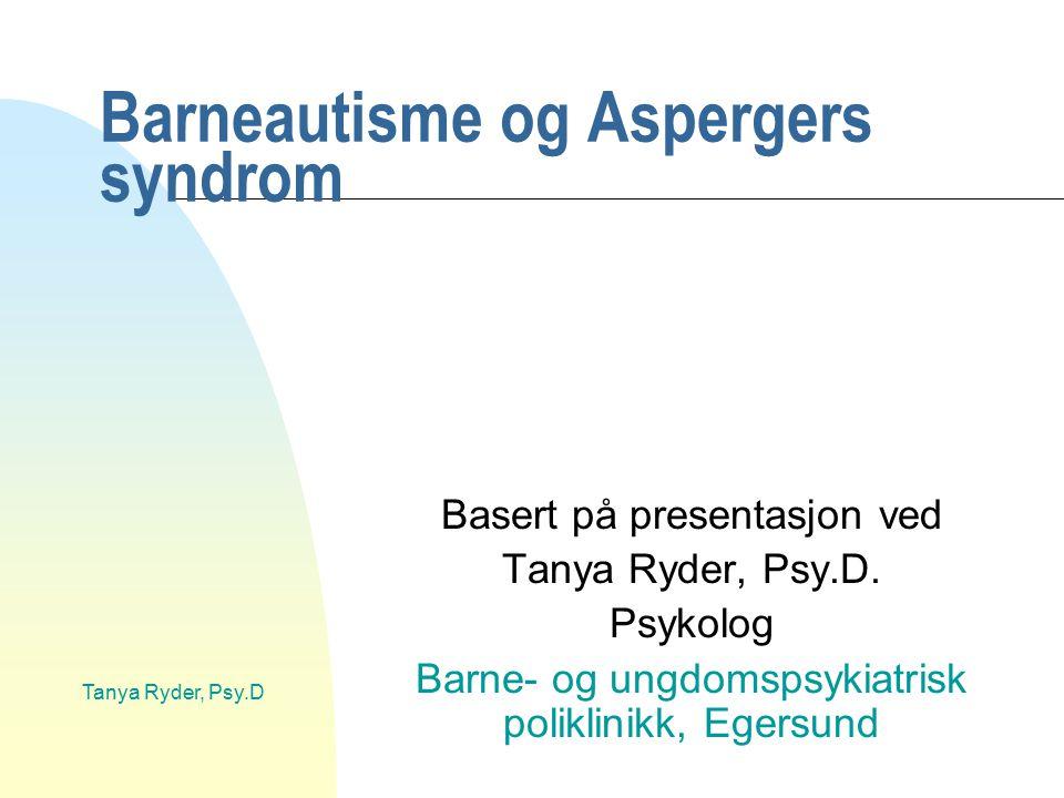Tanya Ryder, Psy.D Barneautisme og Aspergers syndrom Basert på presentasjon ved Tanya Ryder, Psy.D. Psykolog Barne- og ungdomspsykiatrisk poliklinikk,