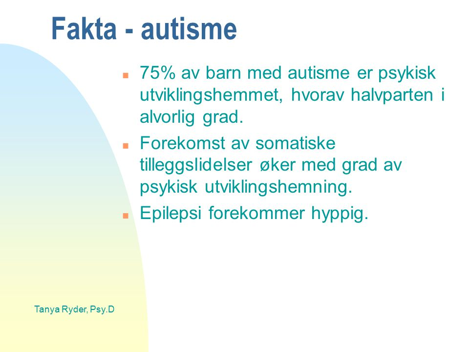 Tanya Ryder, Psy.D Fakta - autisme n 75% av barn med autisme er psykisk utviklingshemmet, hvorav halvparten i alvorlig grad. n Forekomst av somatiske