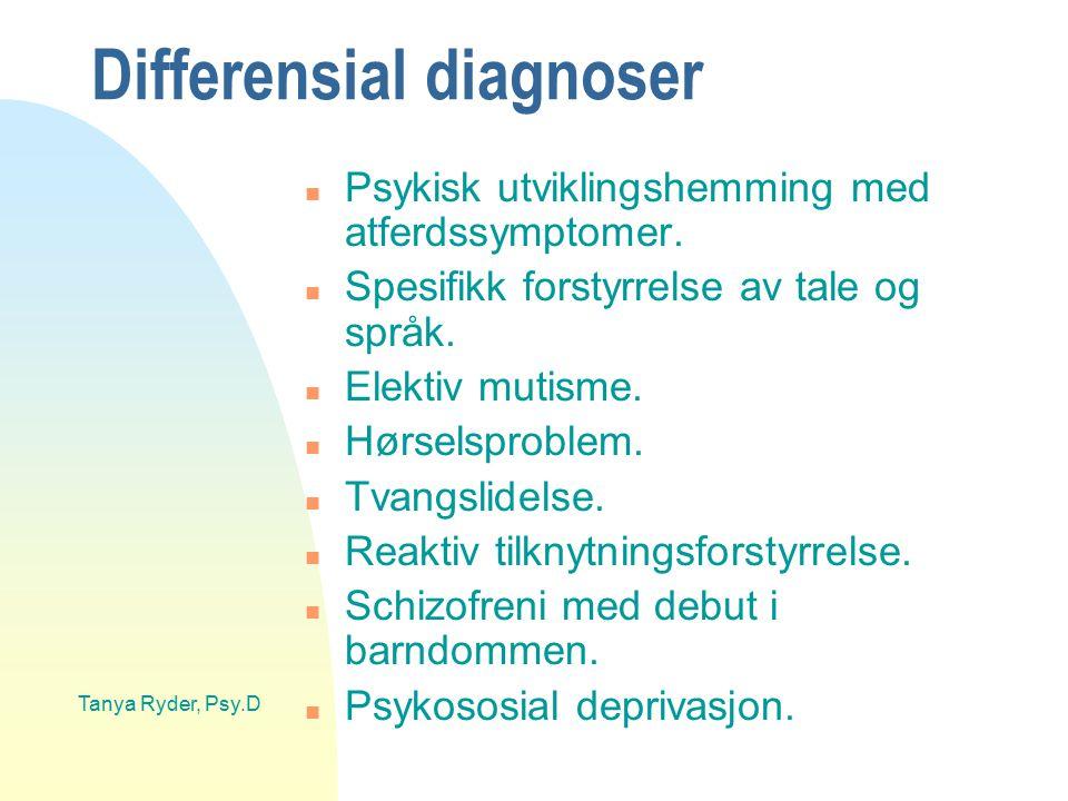 Tanya Ryder, Psy.D Differensial diagnoser n Psykisk utviklingshemming med atferdssymptomer. n Spesifikk forstyrrelse av tale og språk. n Elektiv mutis
