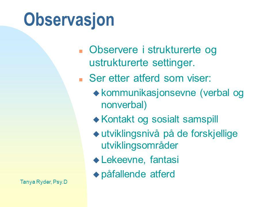 Tanya Ryder, Psy.D Observasjon n Observere i strukturerte og ustrukturerte settinger. n Ser etter atferd som viser: u kommunikasjonsevne (verbal og no