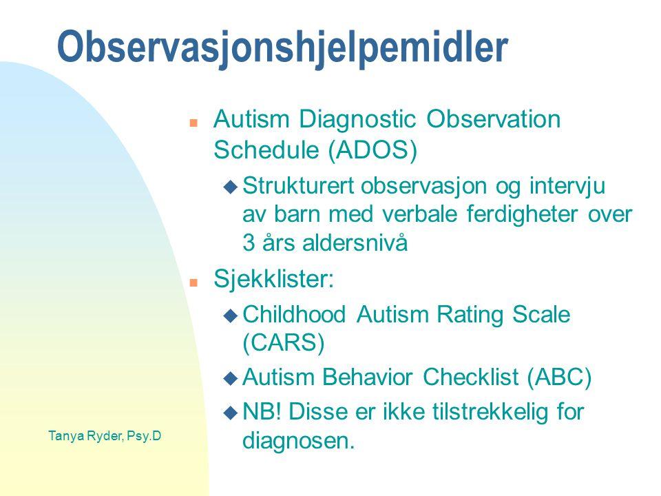 Tanya Ryder, Psy.D Observasjonshjelpemidler n Autism Diagnostic Observation Schedule (ADOS) u Strukturert observasjon og intervju av barn med verbale