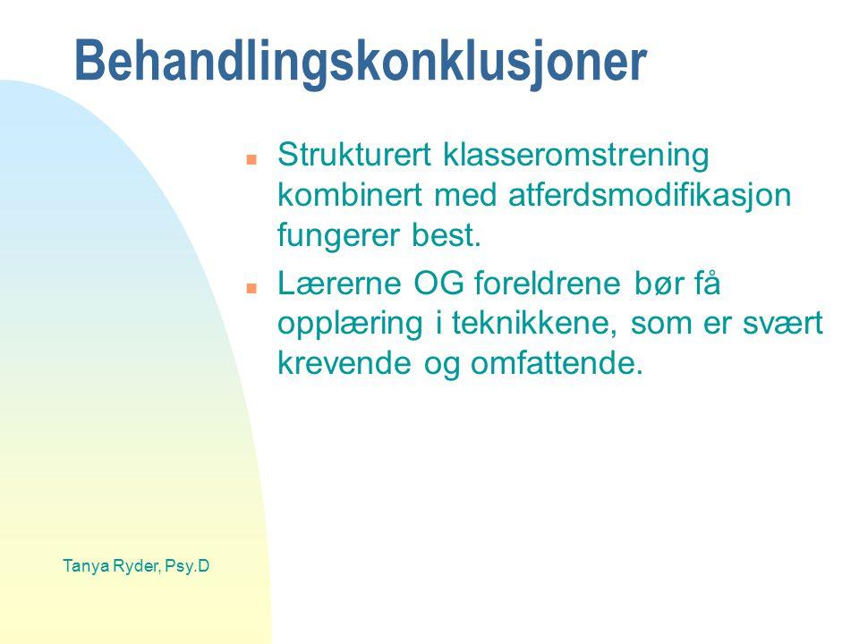Tanya Ryder, Psy.D Behandlingskonklusjoner n Strukturert klasseromstrening kombinert med atferdsmodifikasjon fungerer best. n Lærerne OG foreldrene bø