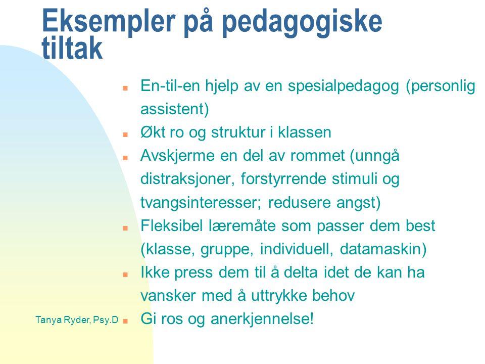 Tanya Ryder, Psy.D Eksempler på pedagogiske tiltak n En-til-en hjelp av en spesialpedagog (personlig assistent) n Økt ro og struktur i klassen n Avskj